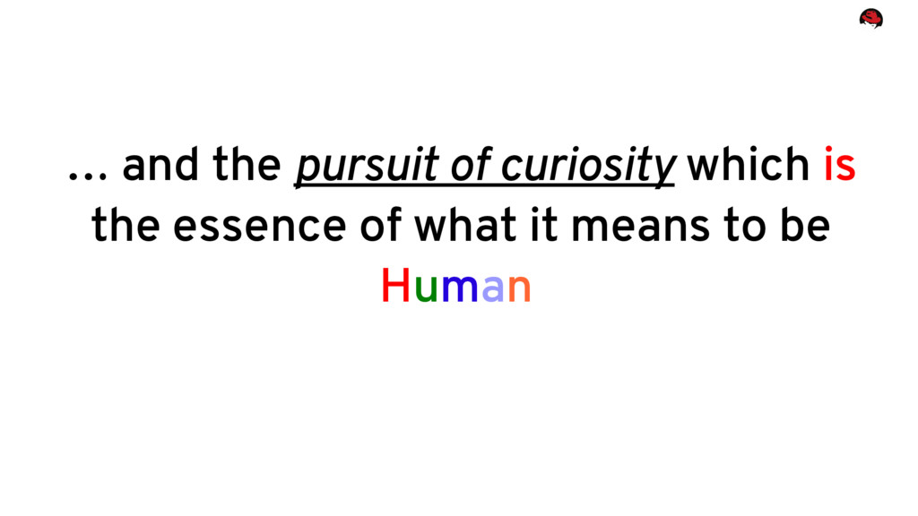 … and the pursuit of curiosity which is the ess...