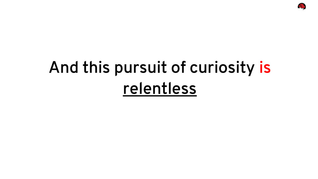 And this pursuit of curiosity is relentless