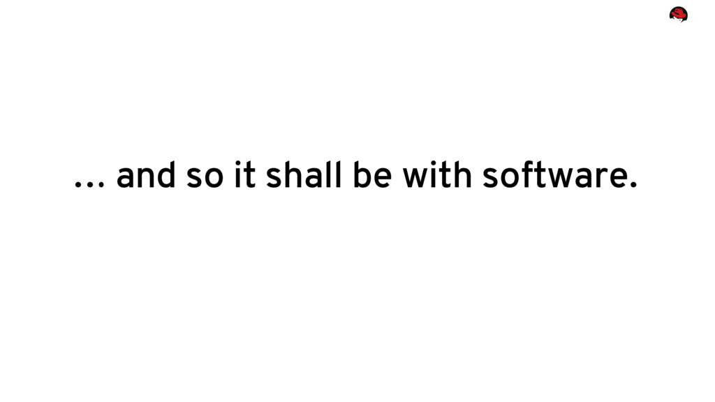 … and so it shall be with software.