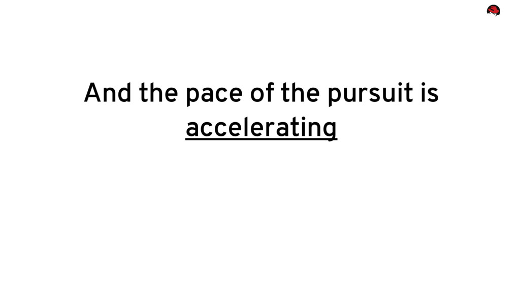 And the pace of the pursuit is accelerating