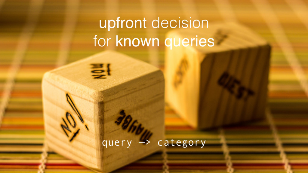upfront decision for known queries query —> cat...