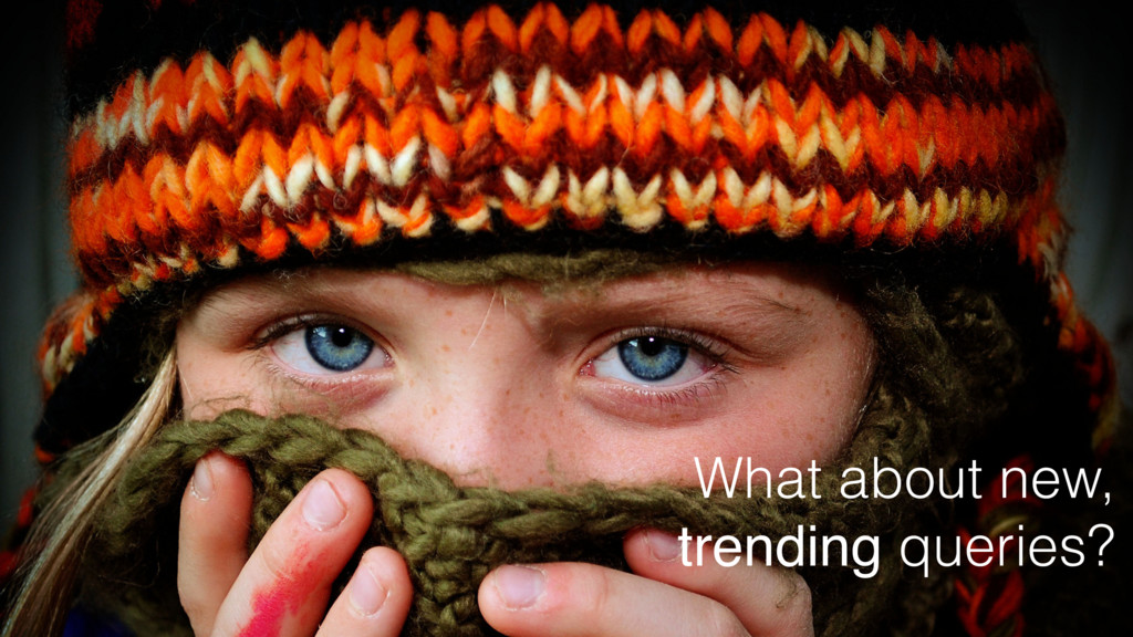 What about new, trending queries?