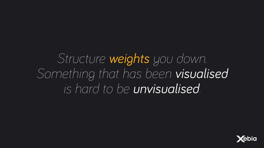 Structure weights you down. Something that has ...