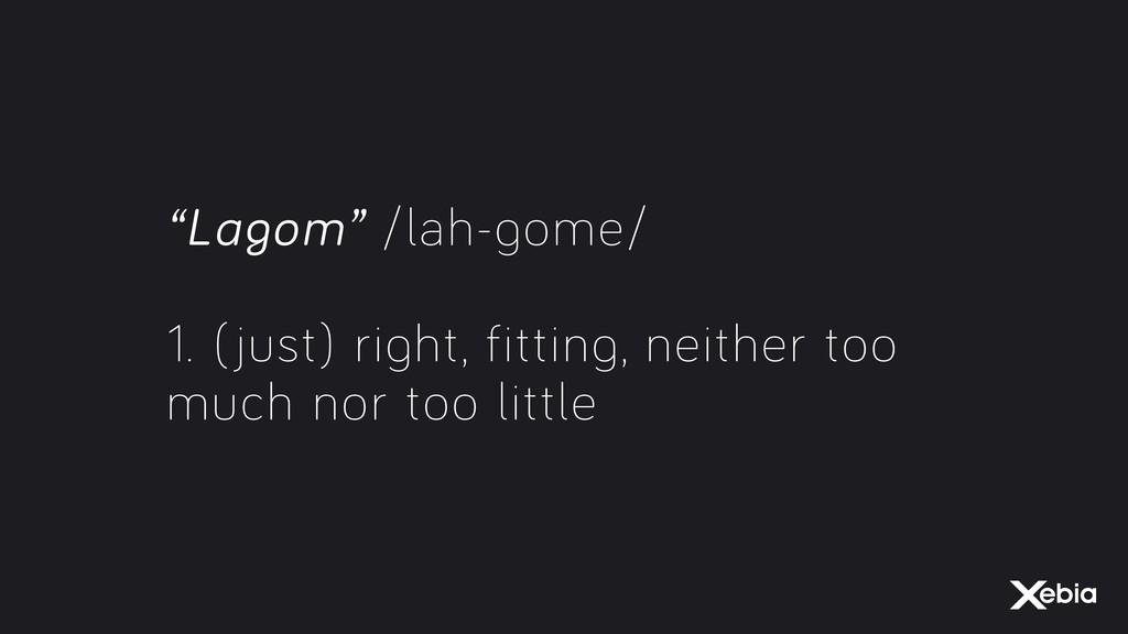 """Lagom"" /lah-gome/ 1. (just) right, fitting, ne..."