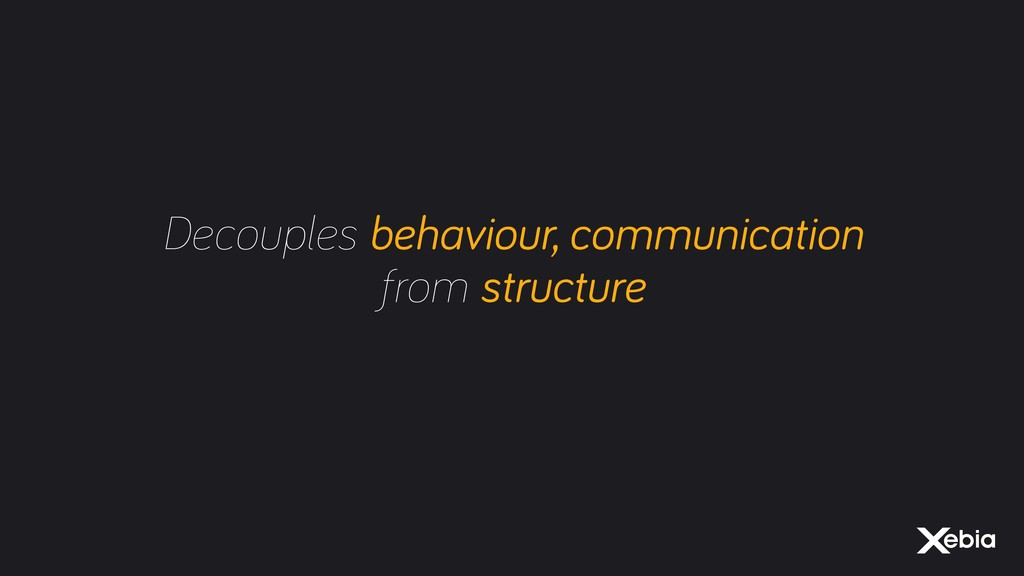 Decouples behaviour, communication from structu...