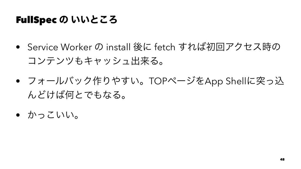 FullSpec ͷ ͍͍ͱ͜Ζ • Service Worker ͷ install ޙʹ ...