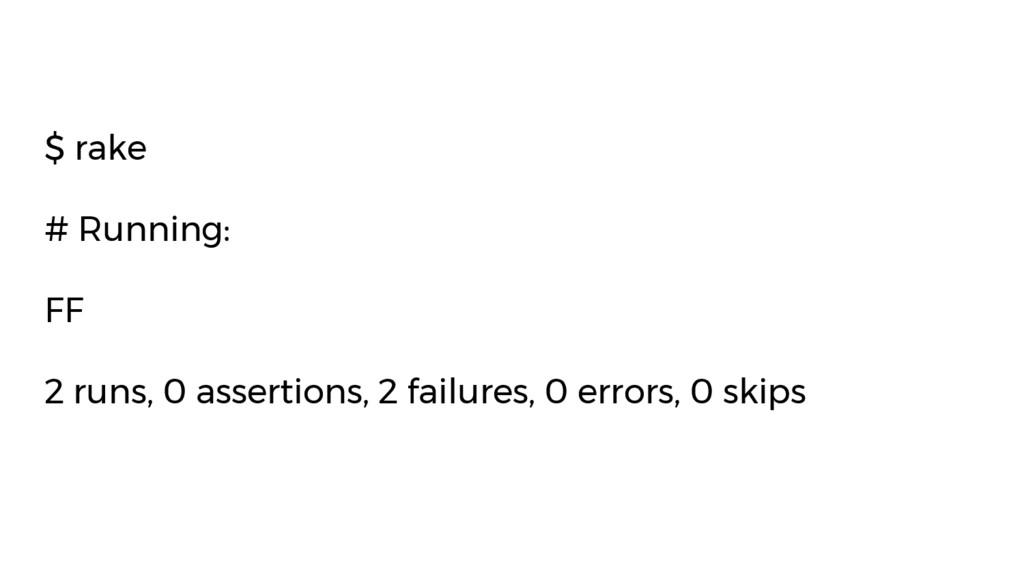 $ rake # Running: FF 2 runs, 0 assertions, 2 fa...