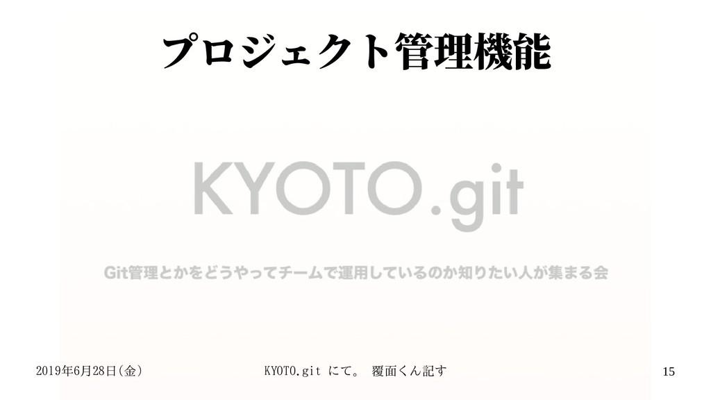 2019年6月28日(金) KYOTO.git にて。 覆面くん記す 15 プロジェクト管理機能