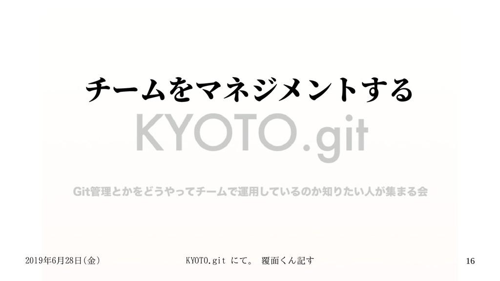 2019年6月28日(金) KYOTO.git にて。 覆面くん記す 16 チームをマネジメン...