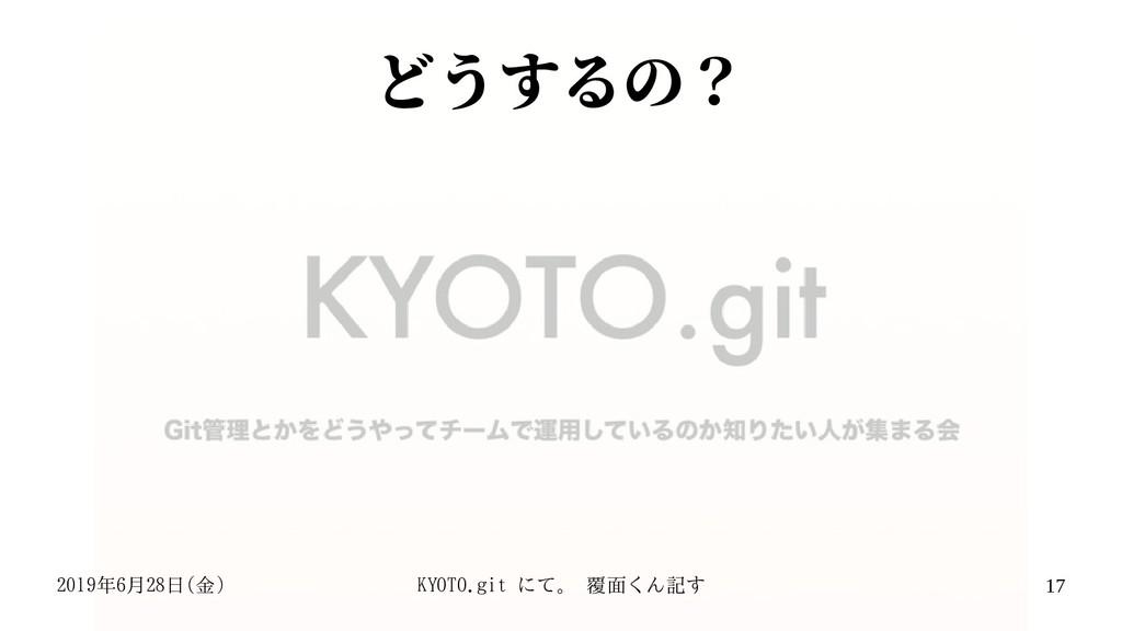 2019年6月28日(金) KYOTO.git にて。 覆面くん記す 17 どうするの?