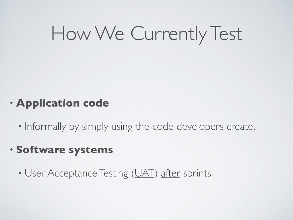 How We Currently Test • Application code • Info...