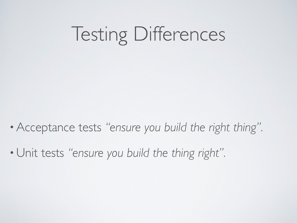 """Testing Differences • Acceptance tests """"ensure ..."""