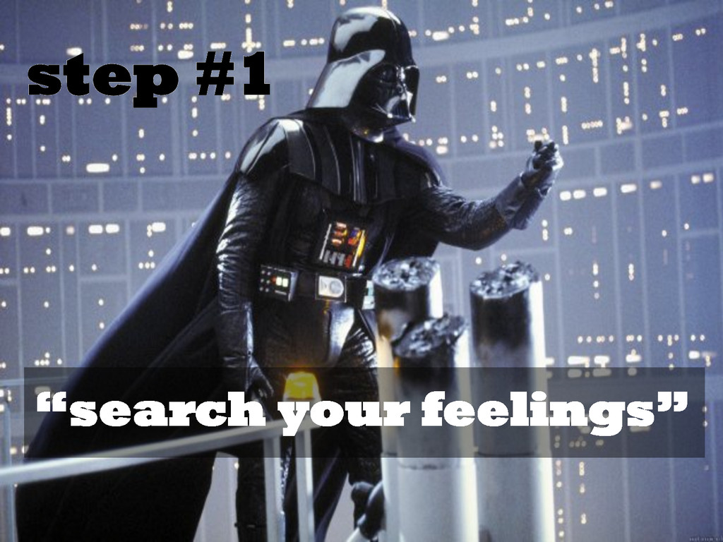 "step #1 ""search your feelings"""