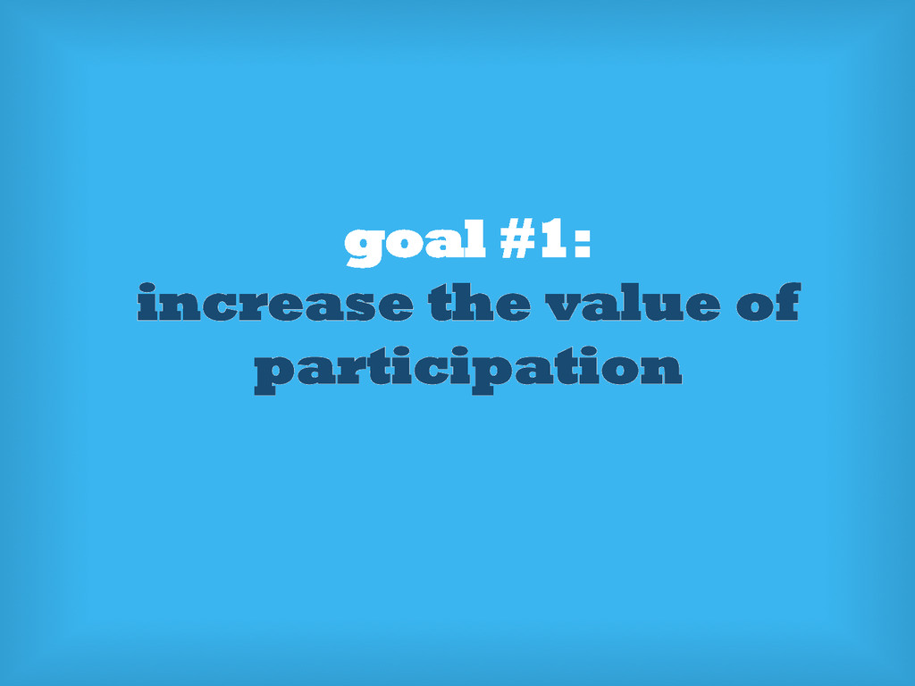 goal #1: increase the value of participation