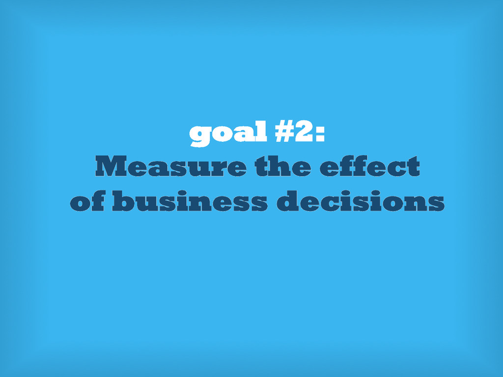goal #2: Measure the effect of business decisio...