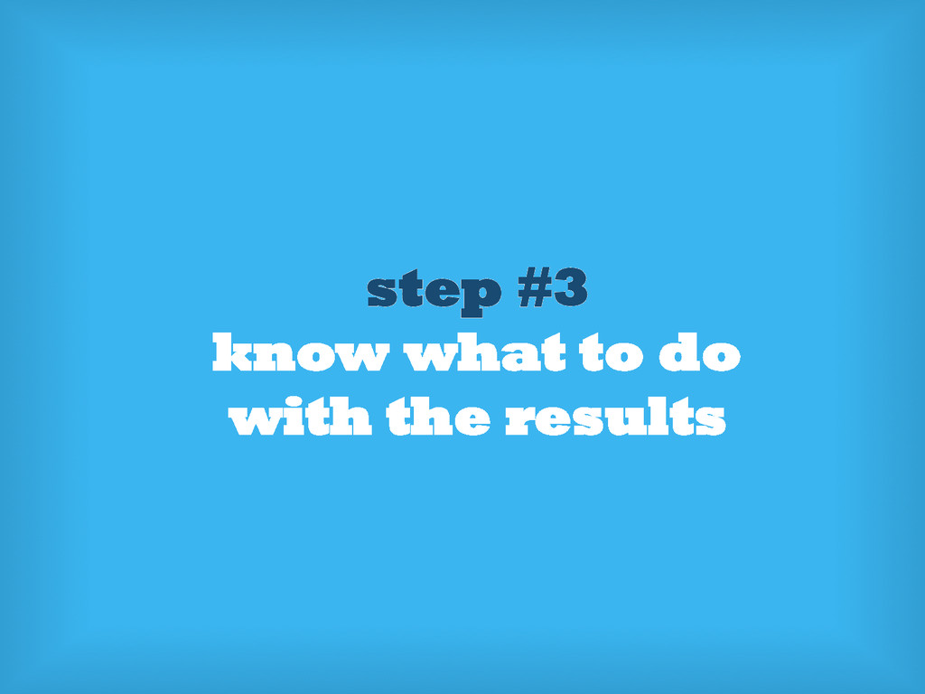 step #3 know what to do with the results
