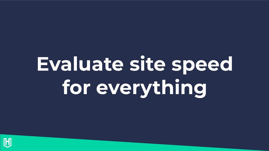 Evaluate site speed for everything