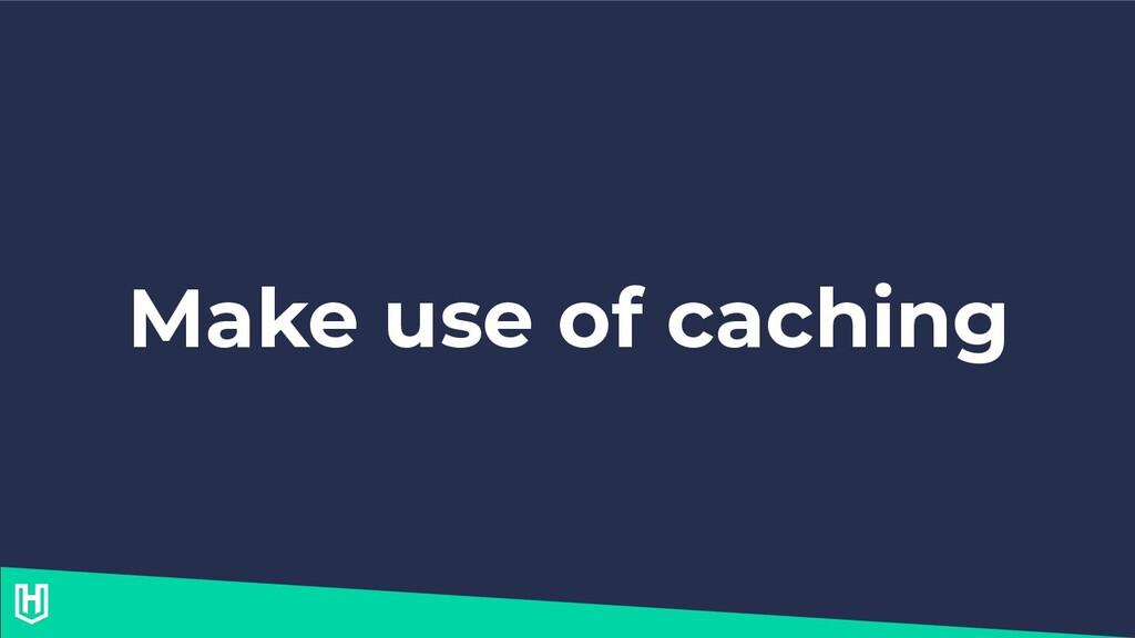 Make use of caching