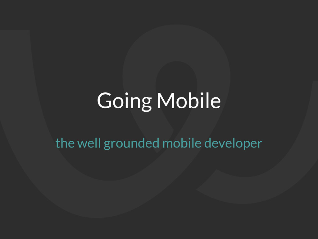 Going Mobile the well grounded mobile developer