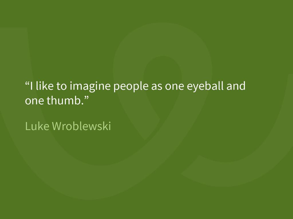 "Luke Wroblewski ""I like to imagine people as on..."