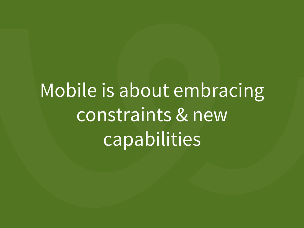 Mobile is about embracing constraints & new cap...