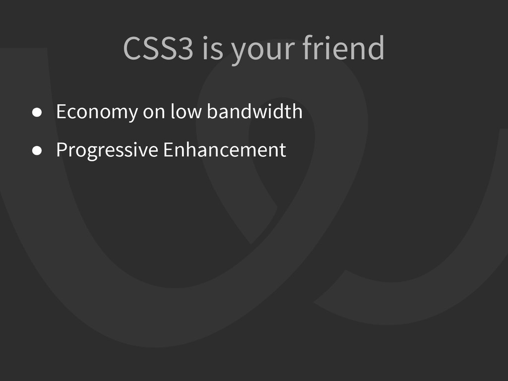 CSS3 is your friend ● Economy on low bandwidth ...