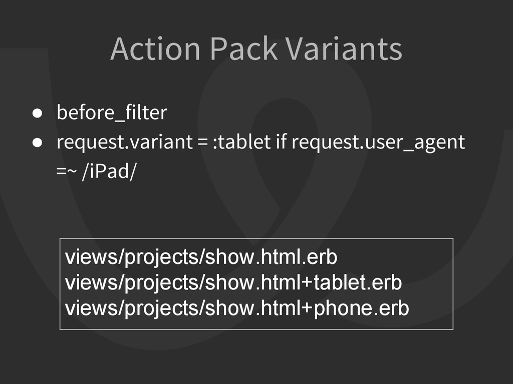Action Pack Variants ● before_filter ● request....