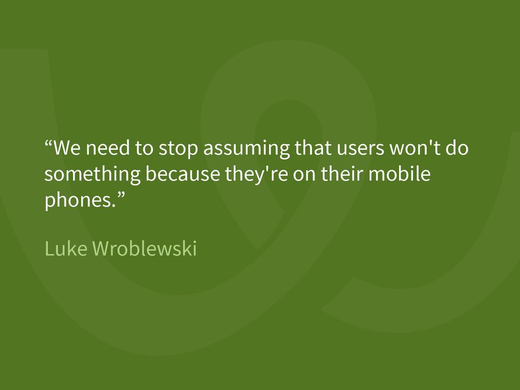"Luke Wroblewski ""We need to stop assuming that ..."