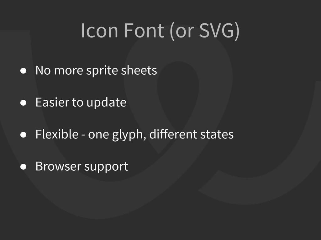 Icon Font (or SVG) ● No more sprite sheets ● Ea...