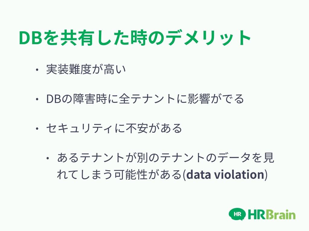 DBを共有した時のデメリット • 実装難度が⾼い • DBの障害時に全テナントに影響がでる •...