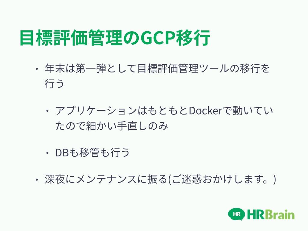 ⽬標評価管理のGCP移⾏ • 年末は第⼀弾として⽬標評価管理ツールの移⾏を ⾏う • アプリケ...