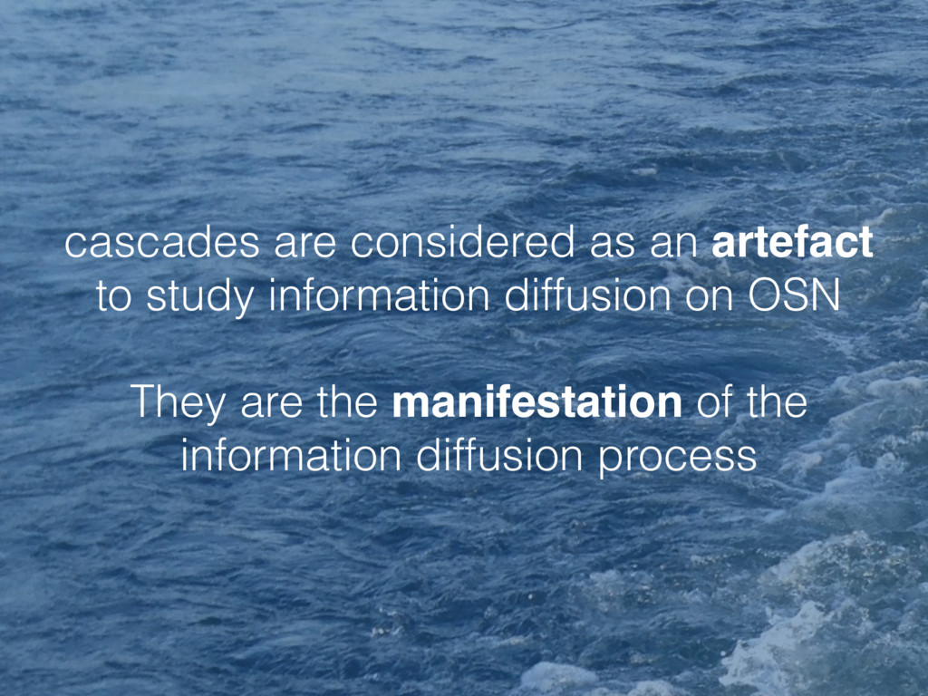 cascades are considered as an artefact to study...