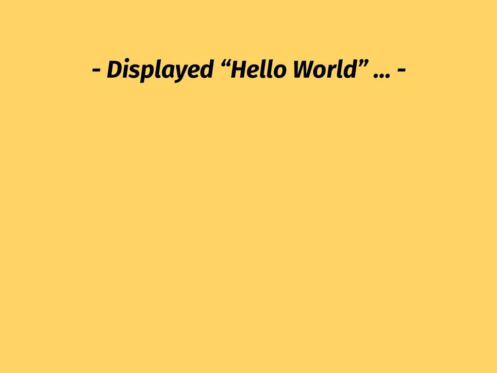 "- Displayed ""Hello World"" … -"