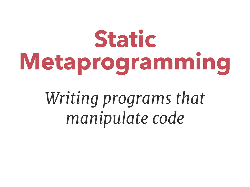 Static Metaprogramming Writing programs that ma...
