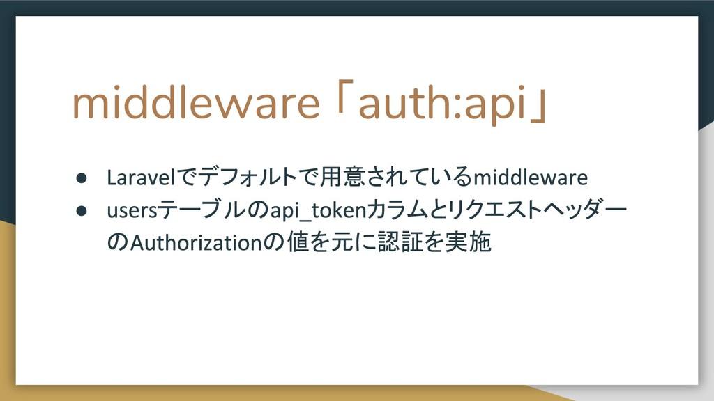 middleware 「auth:api」 ● でデフォルトで用意されている ● テーブルの ...