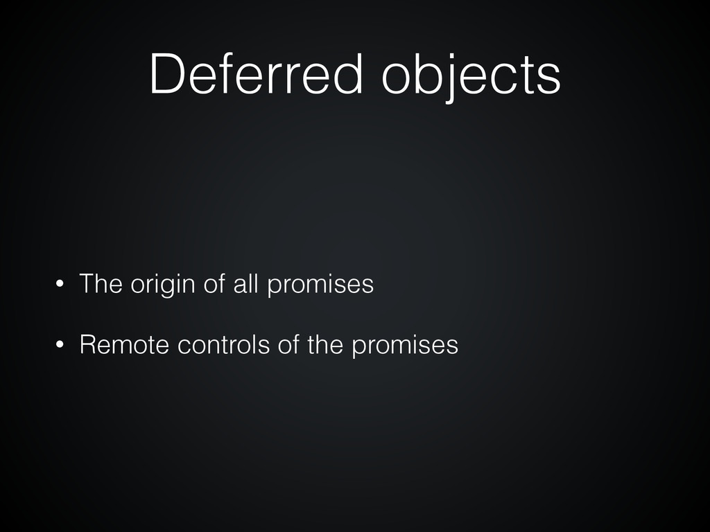 Deferred objects • The origin of all promises •...