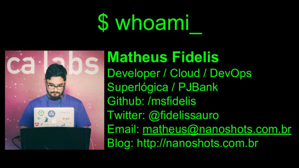 $ whoami_ Matheus Fidelis Developer / Cloud / D...