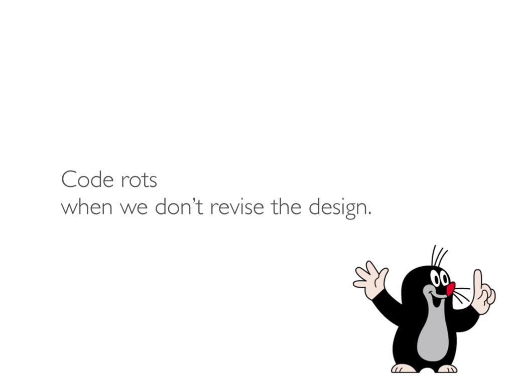 Code rots when we don't revise the design.