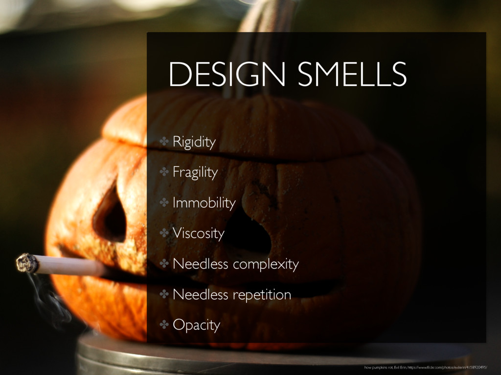 DESIGN SMELLS ✤ Rigidity ✤ Fragility ✤ Immobili...