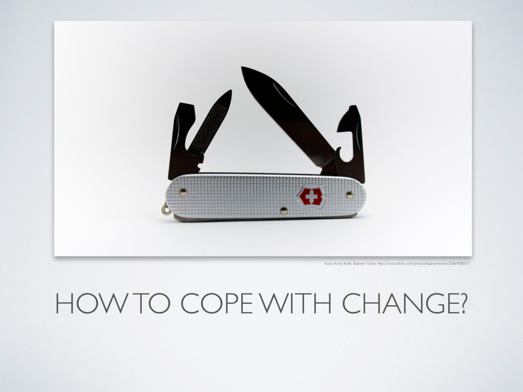 HOW TO COPE WITH CHANGE? Swiss Army Knife, Bash...