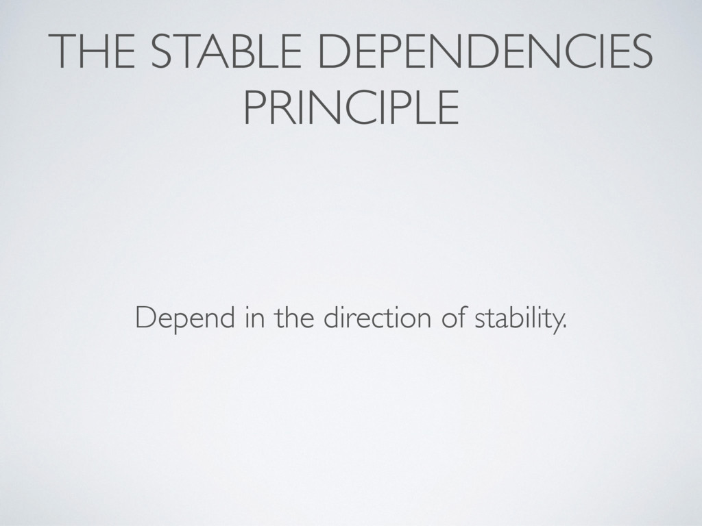 THE STABLE DEPENDENCIES PRINCIPLE Depend in the...
