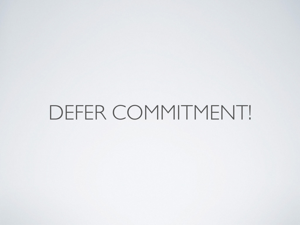 DEFER COMMITMENT!