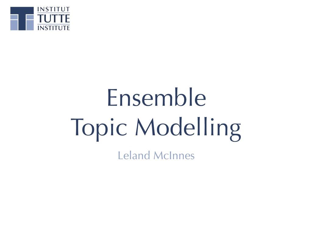 Ensemble Topic Modelling Leland McInnes