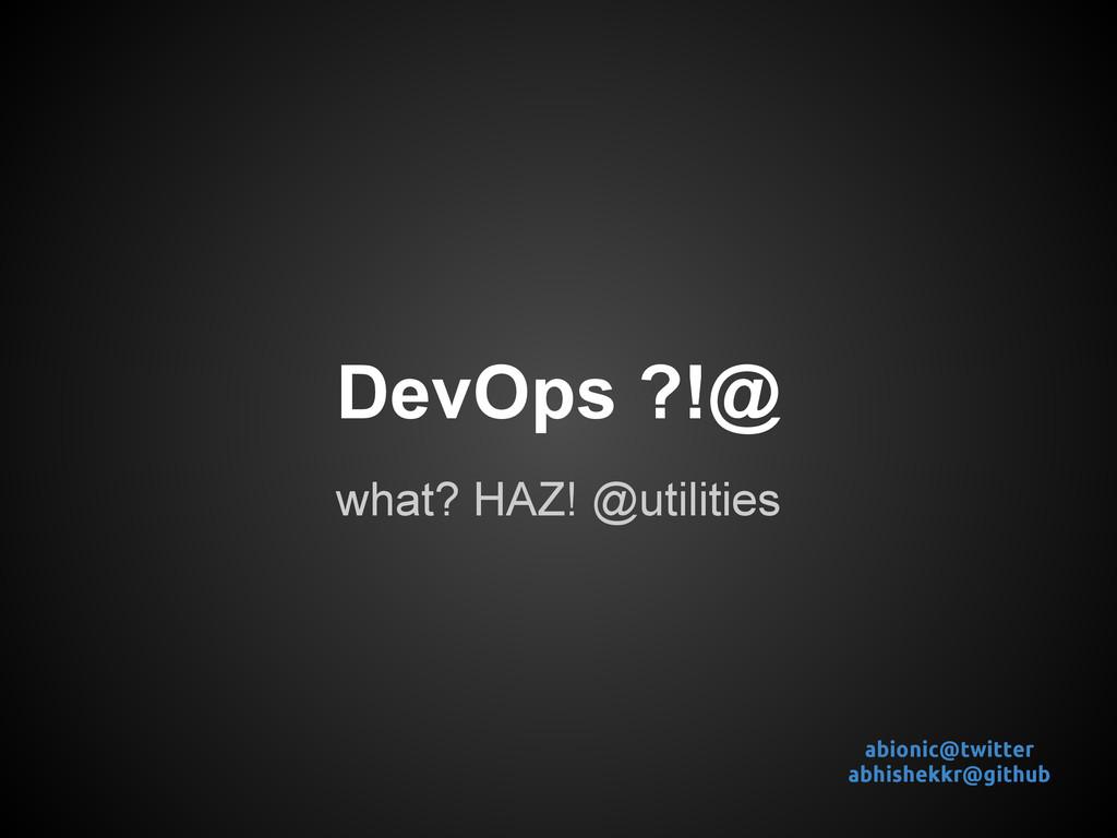 DevOps ?!@ what? HAZ! @utilities abionic@twitte...