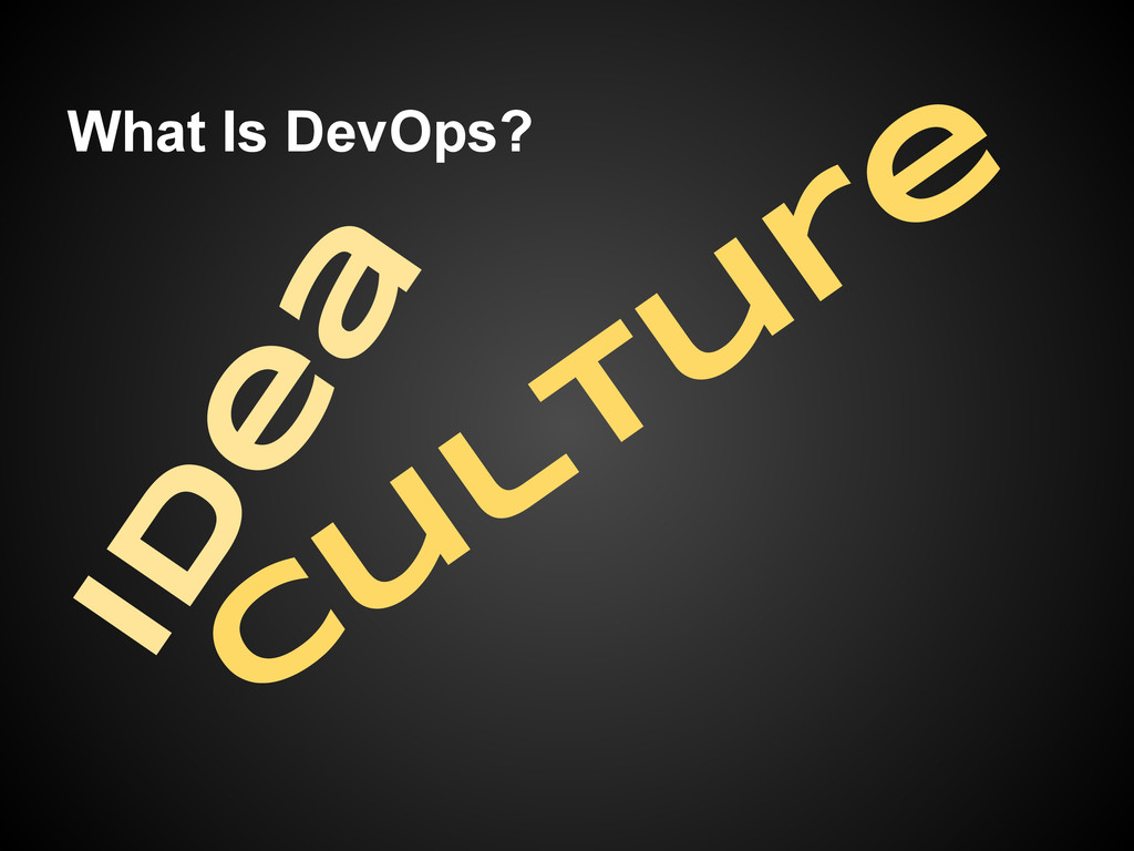 What Is DevOps? Id e a C u ltu re