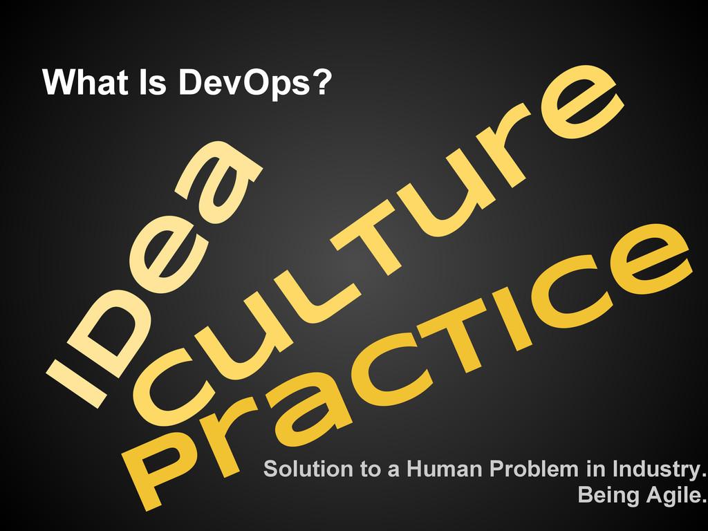 What Is DevOps? Id e a C u ltu re Practice Solu...