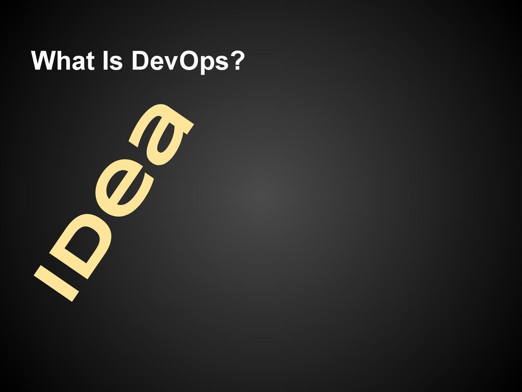 What Is DevOps? Id e a