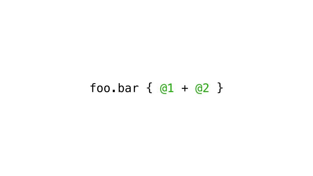 foo.bar { @1 + @2 }