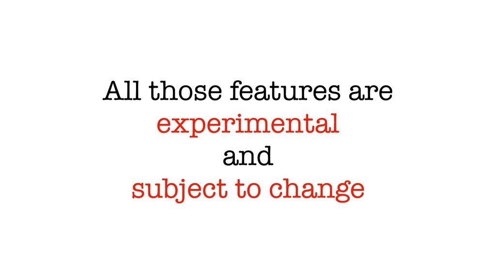 All those features are experimental and subject...