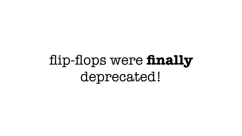 flip-flops were finally deprecated!